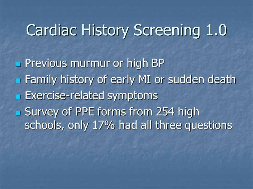 Cardiac History Screening 1.0 Previous murmur or high BP Previous murmur or high BP Family history of early MI or sudden death Family history of early