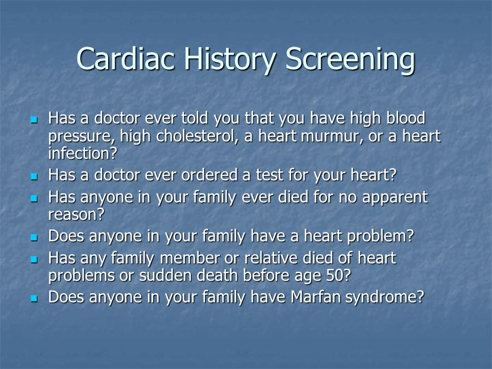 Cardiac History Screening Has a doctor ever told you that you have high blood pressure, high cholesterol, a heart murmur, or a heart infection? Has a