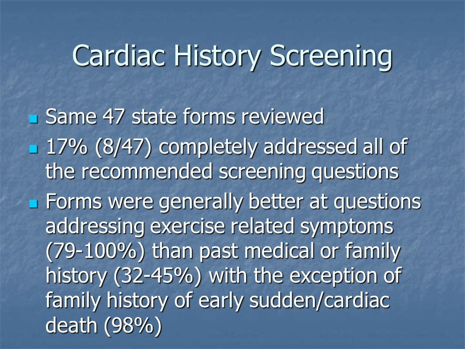 Cardiac History Screening Same 47 state forms reviewed Same 47 state forms reviewed 17% (8/47) completely addressed all of the recommended screening q