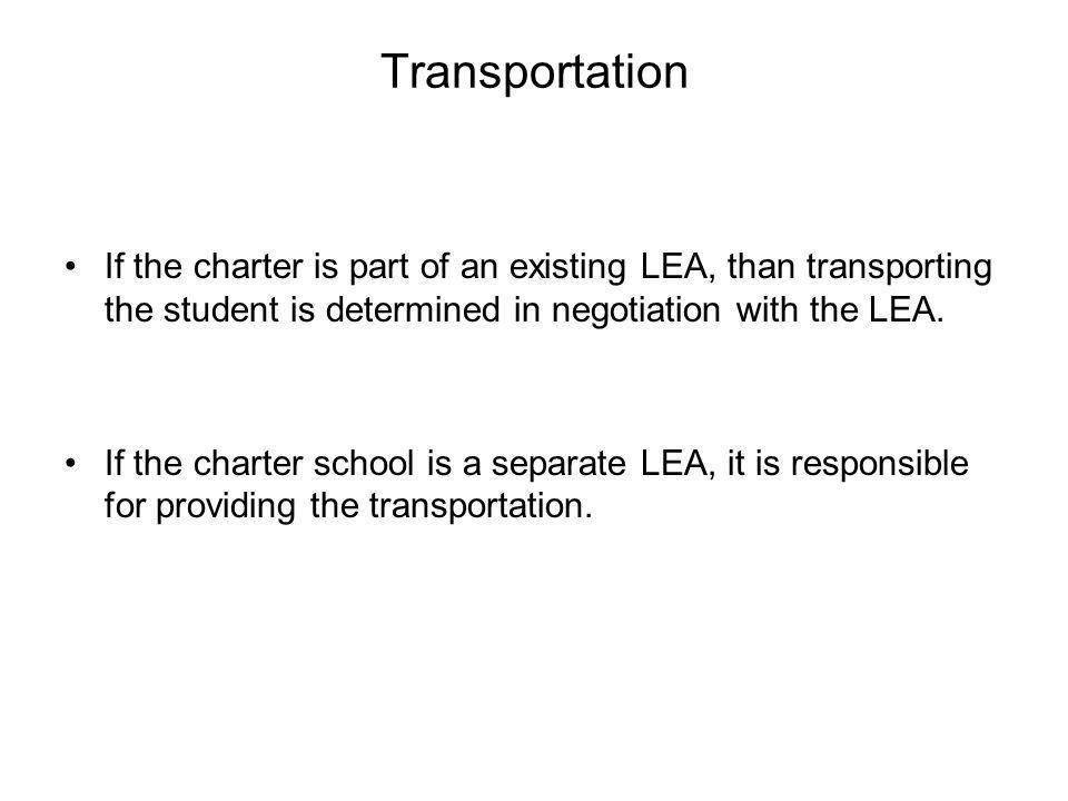 Transportation If the charter is part of an existing LEA, than transporting the student is determined in negotiation with the LEA.