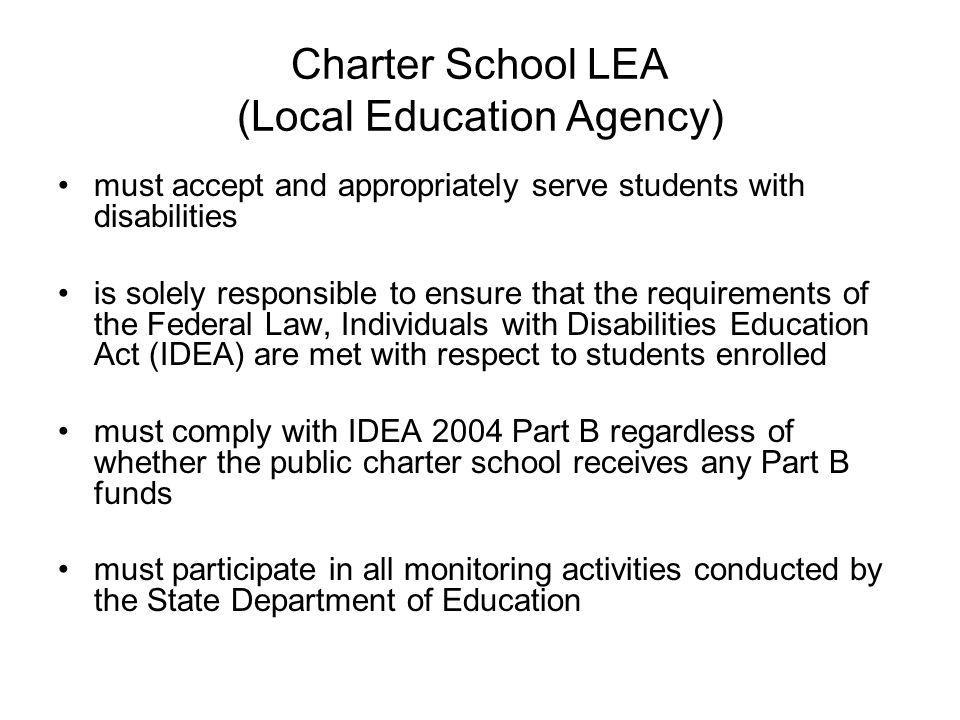 Charter School LEA (Local Education Agency) must accept and appropriately serve students with disabilities is solely responsible to ensure that the requirements of the Federal Law, Individuals with Disabilities Education Act (IDEA) are met with respect to students enrolled must comply with IDEA 2004 Part B regardless of whether the public charter school receives any Part B funds must participate in all monitoring activities conducted by the State Department of Education