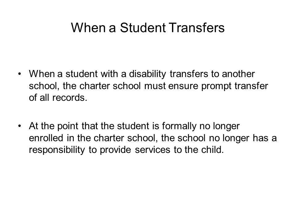 When a Student Transfers When a student with a disability transfers to another school, the charter school must ensure prompt transfer of all records.