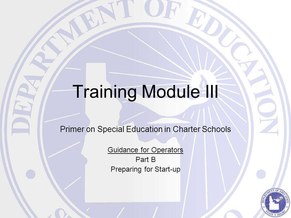 Training Module III Primer on Special Education in Charter Schools Guidance for Operators Part B Preparing for Start-up
