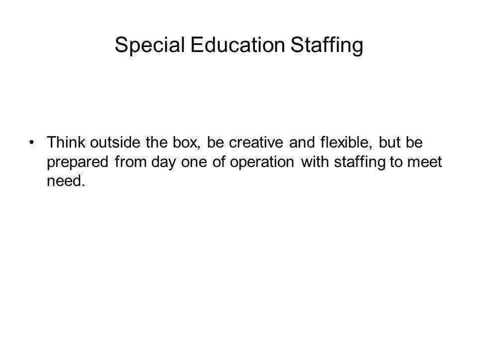 Special Education Staffing Think outside the box, be creative and flexible, but be prepared from day one of operation with staffing to meet need.