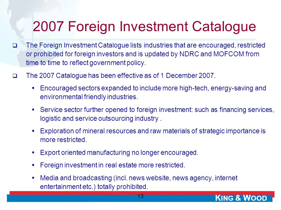K ING & W OOD 13 2007 Foreign Investment Catalogue The Foreign Investment Catalogue lists industries that are encouraged, restricted or prohibited for foreign investors and is updated by NDRC and MOFCOM from time to time to reflect government policy.