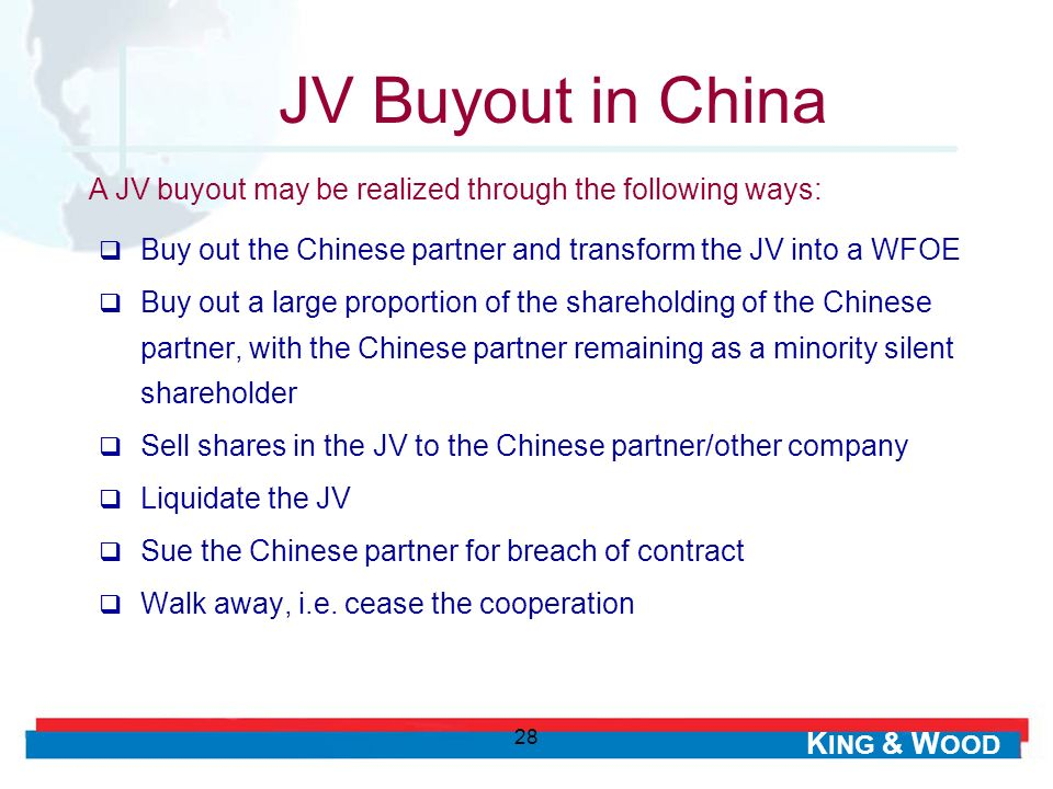 K ING & W OOD 28 JV Buyout in China Buy out the Chinese partner and transform the JV into a WFOE Buy out a large proportion of the shareholding of the Chinese partner, with the Chinese partner remaining as a minority silent shareholder Sell shares in the JV to the Chinese partner/other company Liquidate the JV Sue the Chinese partner for breach of contract Walk away, i.e.