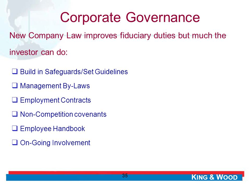 K ING & W OOD 35 Build in Safeguards/Set Guidelines Management By-Laws Employment Contracts Non-Competition covenants Employee Handbook On-Going Involvement Corporate Governance New Company Law improves fiduciary duties but much the investor can do: