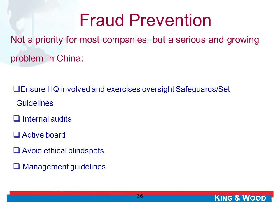 K ING & W OOD 36 Ensure HQ involved and exercises oversight Safeguards/Set Guidelines Internal audits Active board Avoid ethical blindspots Management guidelines Fraud Prevention Not a priority for most companies, but a serious and growing problem in China: