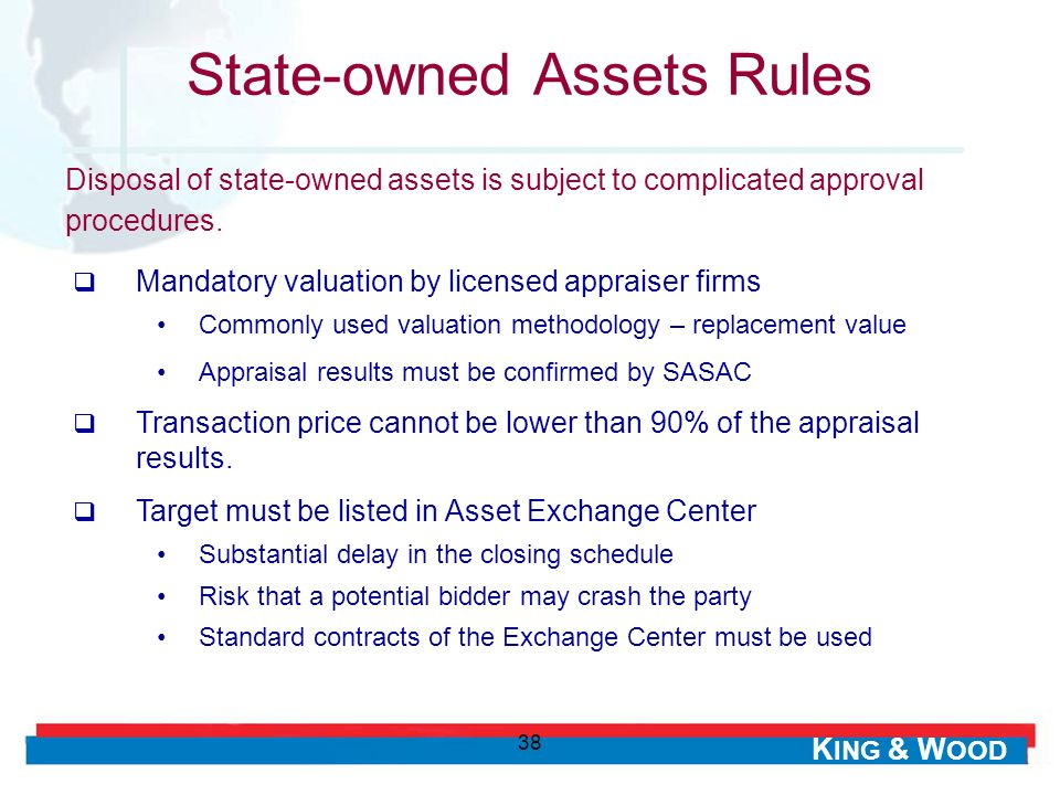 K ING & W OOD 38 State-owned Assets Rules Mandatory valuation by licensed appraiser firms Commonly used valuation methodology – replacement value Appraisal results must be confirmed by SASAC Transaction price cannot be lower than 90% of the appraisal results.