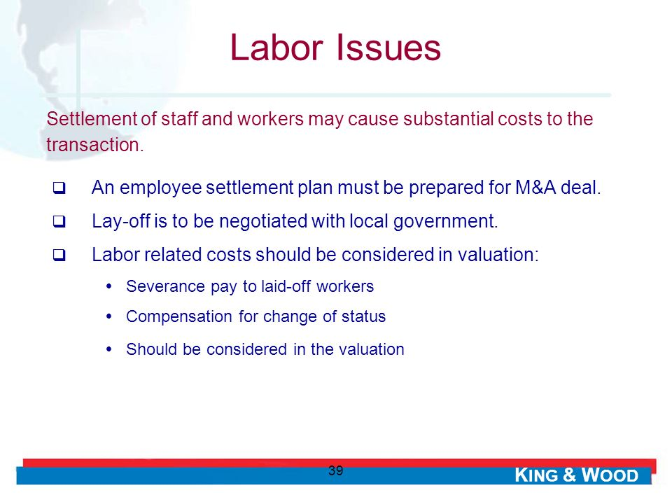 K ING & W OOD 39 Labor Issues An employee settlement plan must be prepared for M&A deal. Lay-off is to be negotiated with local government. Labor rela