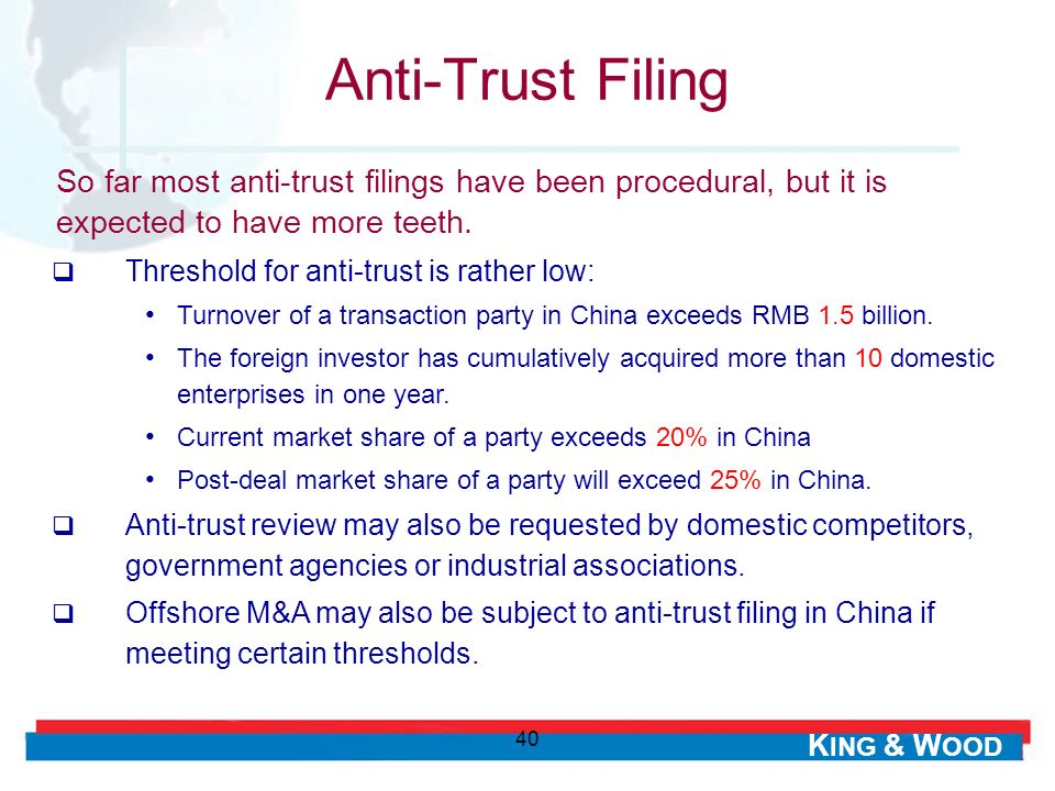 K ING & W OOD 40 Threshold for anti-trust is rather low: Turnover of a transaction party in China exceeds RMB 1.5 billion.