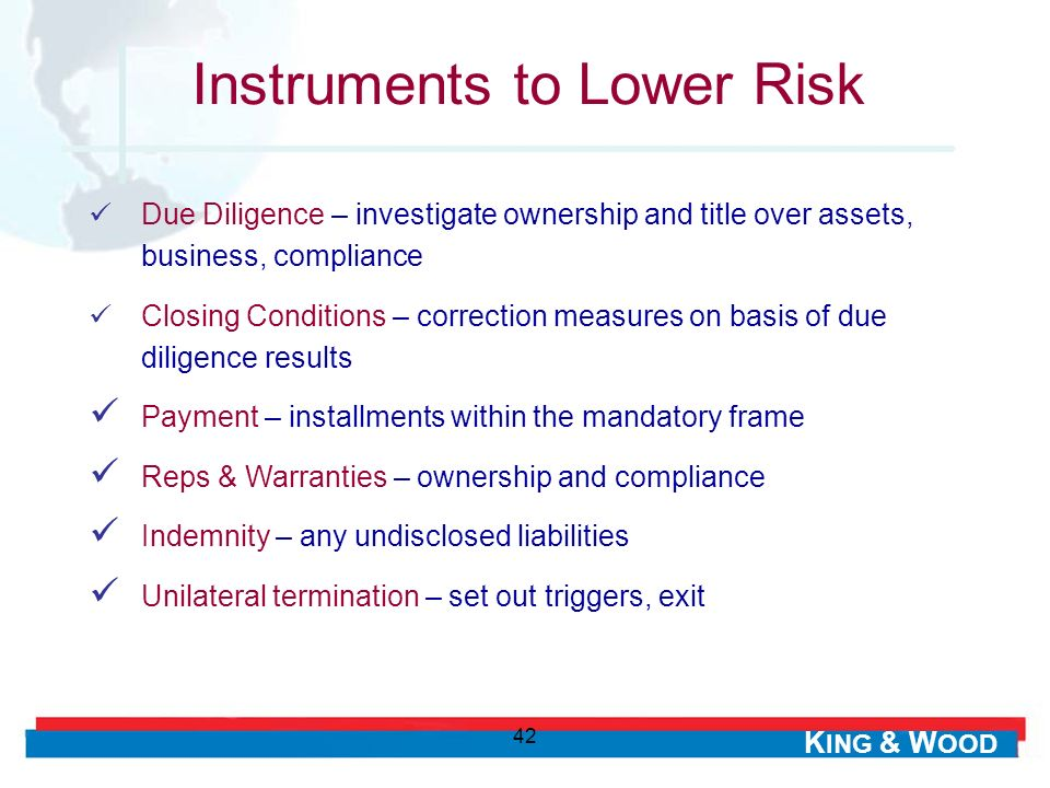 K ING & W OOD 42 Instruments to Lower Risk Due Diligence – investigate ownership and title over assets, business, compliance Closing Conditions – corr