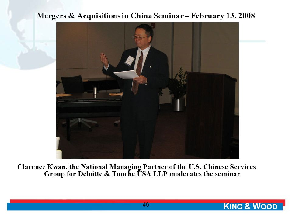K ING & W OOD 46 Mergers & Acquisitions in China Seminar – February 13, 2008 Clarence Kwan, the National Managing Partner of the U.S.