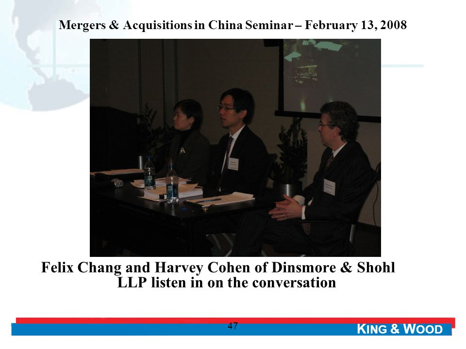 K ING & W OOD 47 Mergers & Acquisitions in China Seminar – February 13, 2008 Felix Chang and Harvey Cohen of Dinsmore & Shohl LLP listen in on the conversation
