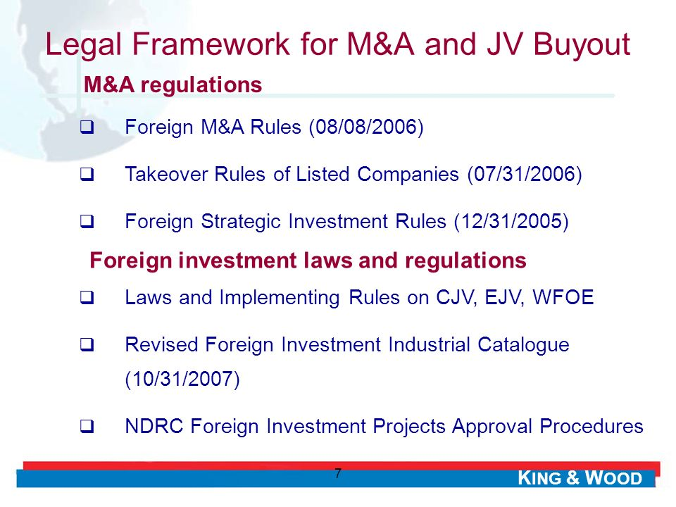 K ING & W OOD 7 Legal Framework for M&A and JV Buyout Foreign M&A Rules (08/08/2006) Takeover Rules of Listed Companies (07/31/2006) Foreign Strategic Investment Rules (12/31/2005) M&A regulations Foreign investment laws and regulations Laws and Implementing Rules on CJV, EJV, WFOE Revised Foreign Investment Industrial Catalogue (10/31/2007) NDRC Foreign Investment Projects Approval Procedures