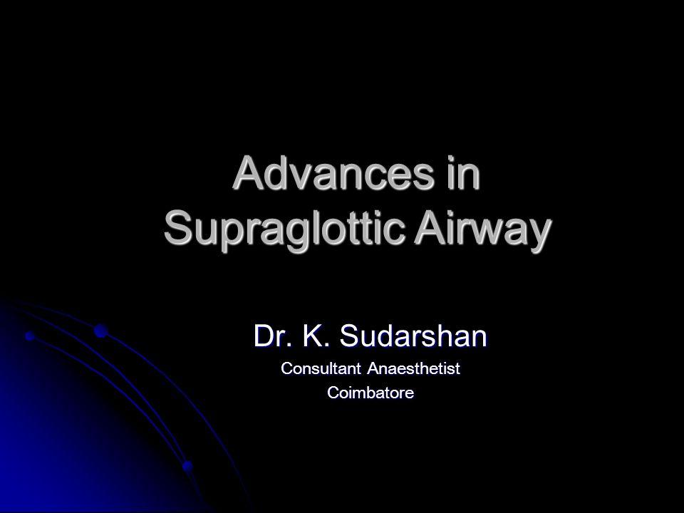 Advances in Supraglottic Airway Dr. K. Sudarshan Consultant Anaesthetist Coimbatore