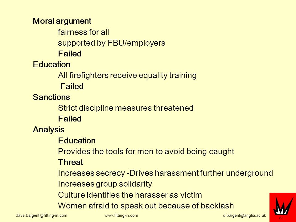 Moral argument fairness for all supported by FBU/employers Failed Education All firefighters receive equality training Failed Sanctions Strict discipline measures threatened Failed Analysis Education Provides the tools for men to avoid being caught Threat Increases secrecy -Drives harassment further underground Increases group solidarity Culture identifies the harasser as victim Women afraid to speak out because of backlash