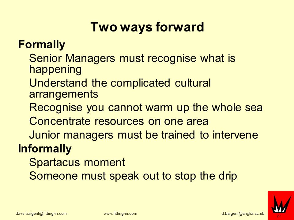 Two ways forward Formally Senior Managers must recognise what is happening Understand the complicated cultural arrangements Recognise you cannot warm up the whole sea Concentrate resources on one area Junior managers must be trained to intervene Informally Spartacus moment Someone must speak out to stop the drip