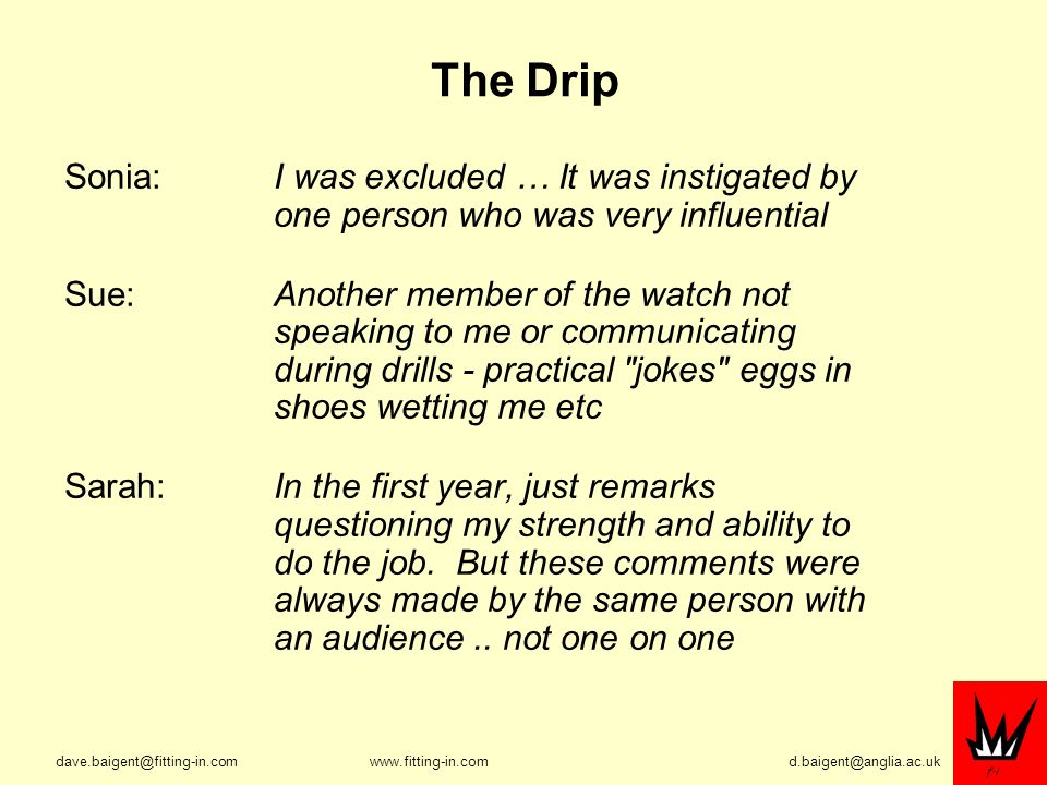 The Drip Sonia: I was excluded … It was instigated by one person who was very influential Sue: Another member of the watch not speaking to me or communicating during drills - practical jokes eggs in shoes wetting me etc Sarah:In the first year, just remarks questioning my strength and ability to do the job.