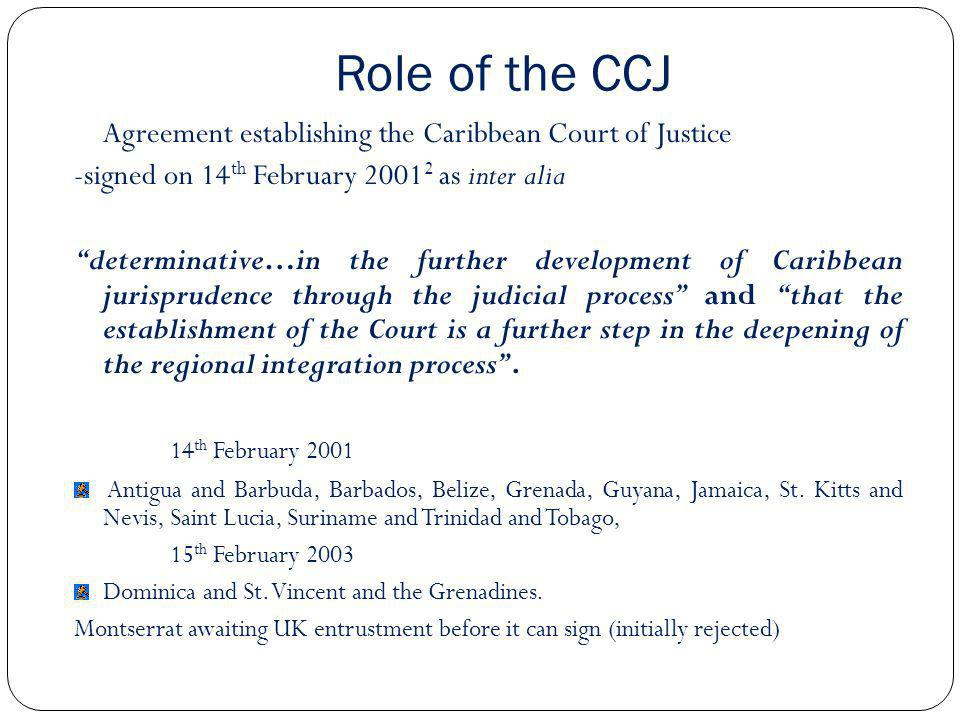 Role of the CCJ Agreement establishing the Caribbean Court of Justice -signed on 14 th February 2001 2 as inter alia determinative…in the further deve