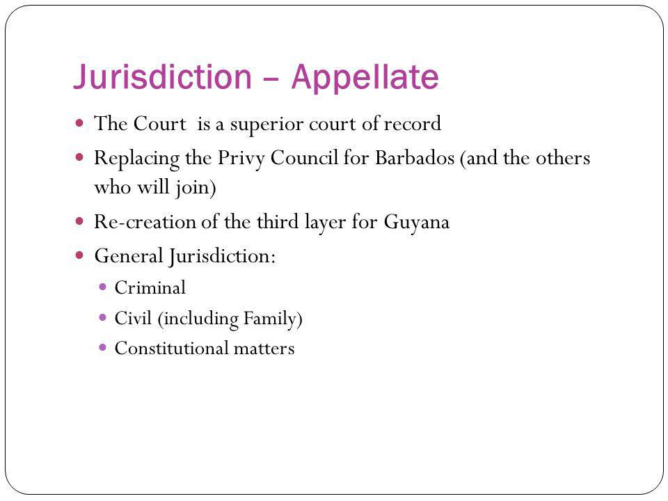 Jurisdiction – Appellate The Court is a superior court of record Replacing the Privy Council for Barbados (and the others who will join) Re-creation o