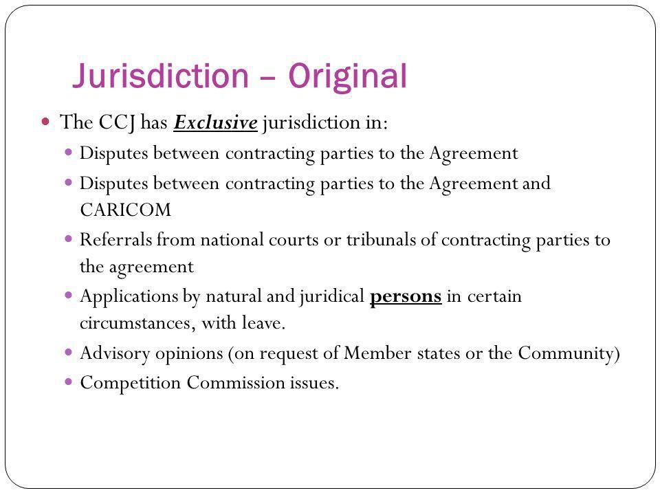 Jurisdiction – Original The CCJ has Exclusive jurisdiction in: Disputes between contracting parties to the Agreement Disputes between contracting part