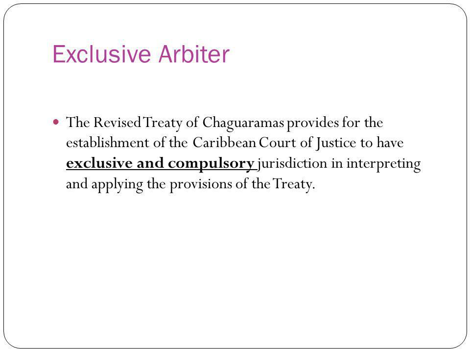 Exclusive Arbiter The Revised Treaty of Chaguaramas provides for the establishment of the Caribbean Court of Justice to have exclusive and compulsory