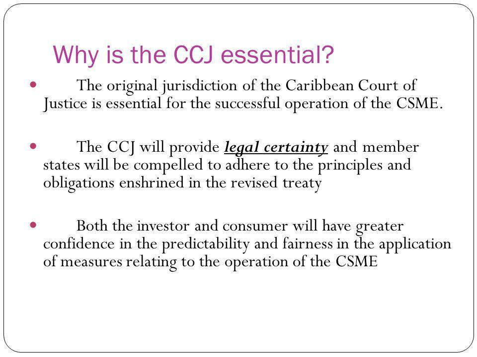 Why is the CCJ essential? The original jurisdiction of the Caribbean Court of Justice is essential for the successful operation of the CSME. The CCJ w