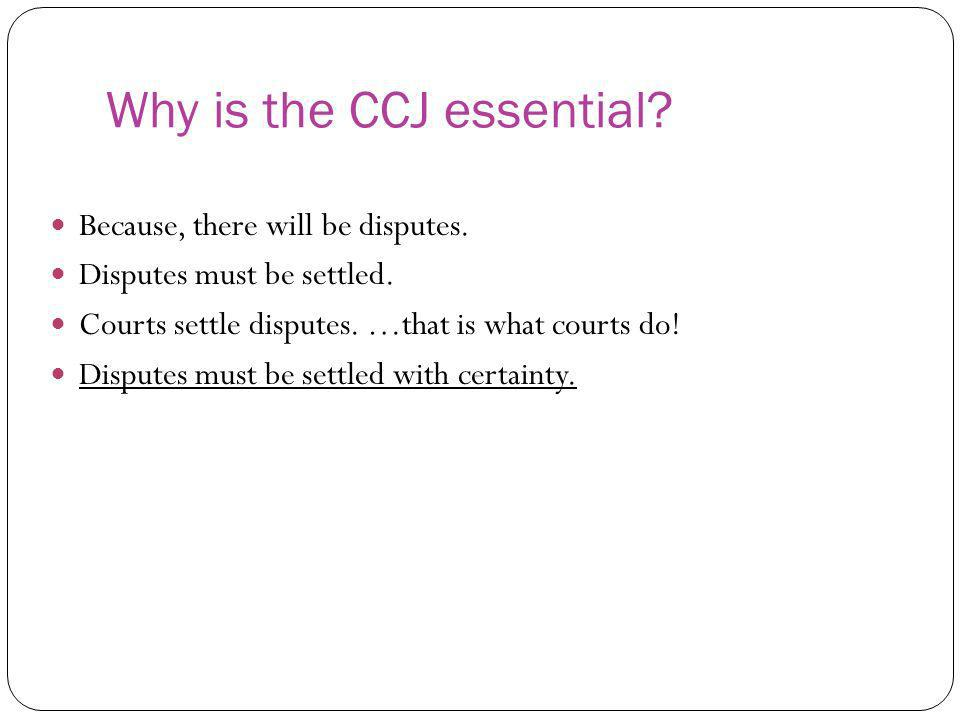 Why is the CCJ essential? Because, there will be disputes. Disputes must be settled. Courts settle disputes. …that is what courts do! Disputes must be
