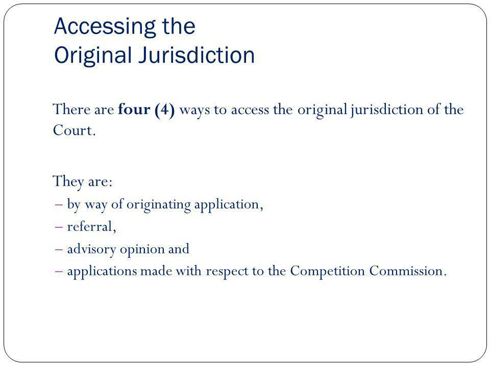 Accessing the Original Jurisdiction There are four (4) ways to access the original jurisdiction of the Court. They are: – by way of originating applic
