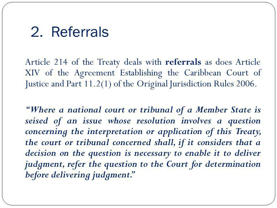 2. Referrals Article 214 of the Treaty deals with referrals as does Article XIV of the Agreement Establishing the Caribbean Court of Justice and Part