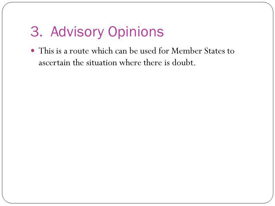 3. Advisory Opinions This is a route which can be used for Member States to ascertain the situation where there is doubt.