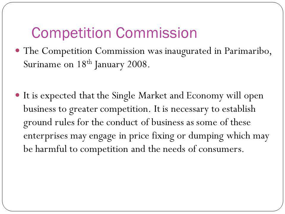 Competition Commission The Competition Commission was inaugurated in Parimaribo, Suriname on 18 th January 2008. It is expected that the Single Market