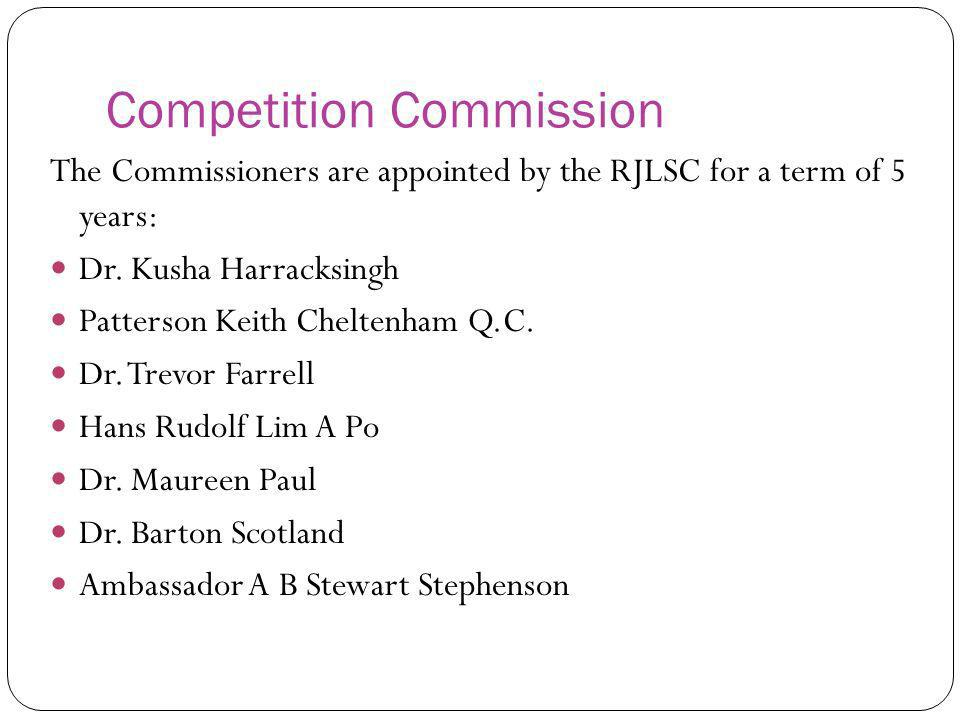 Competition Commission The Commissioners are appointed by the RJLSC for a term of 5 years: Dr. Kusha Harracksingh Patterson Keith Cheltenham Q.C. Dr.