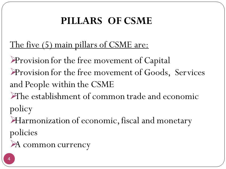 4 PILLARS OF CSME The five (5) main pillars of CSME are: Provision for the free movement of Capital Provision for the free movement of Goods, Services