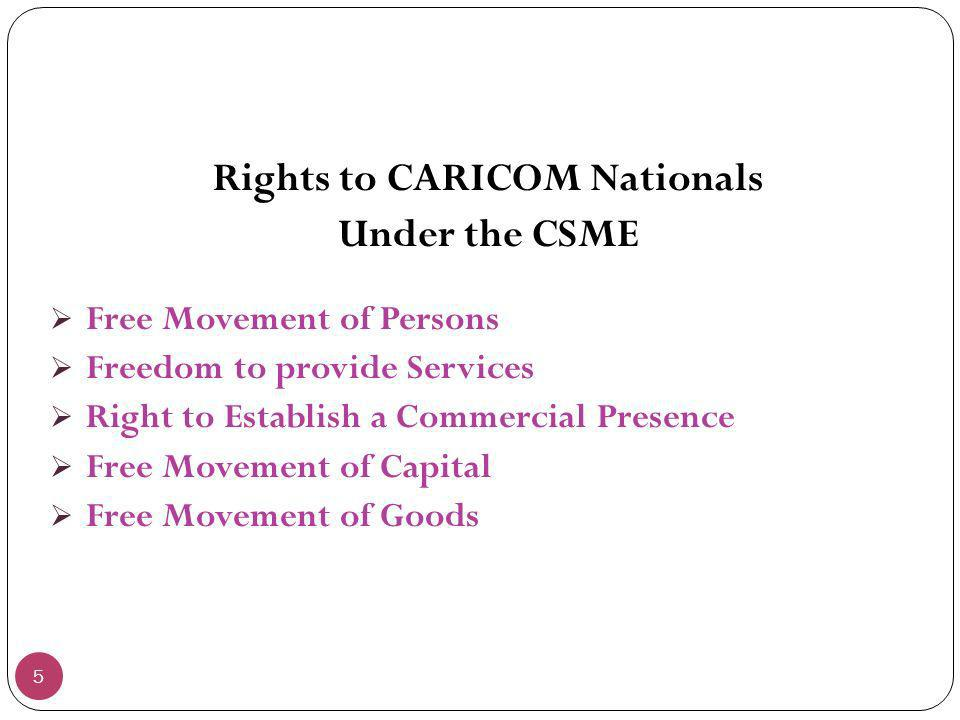 5 Rights to CARICOM Nationals Under the CSME Free Movement of Persons Freedom to provide Services Right to Establish a Commercial Presence Free Moveme