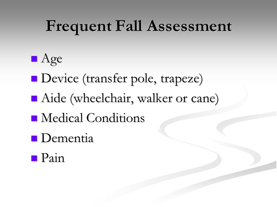 Frequent Fall Assessment Age Device (transfer pole, trapeze) Aide (wheelchair, walker or cane) Medical Conditions Dementia Pain