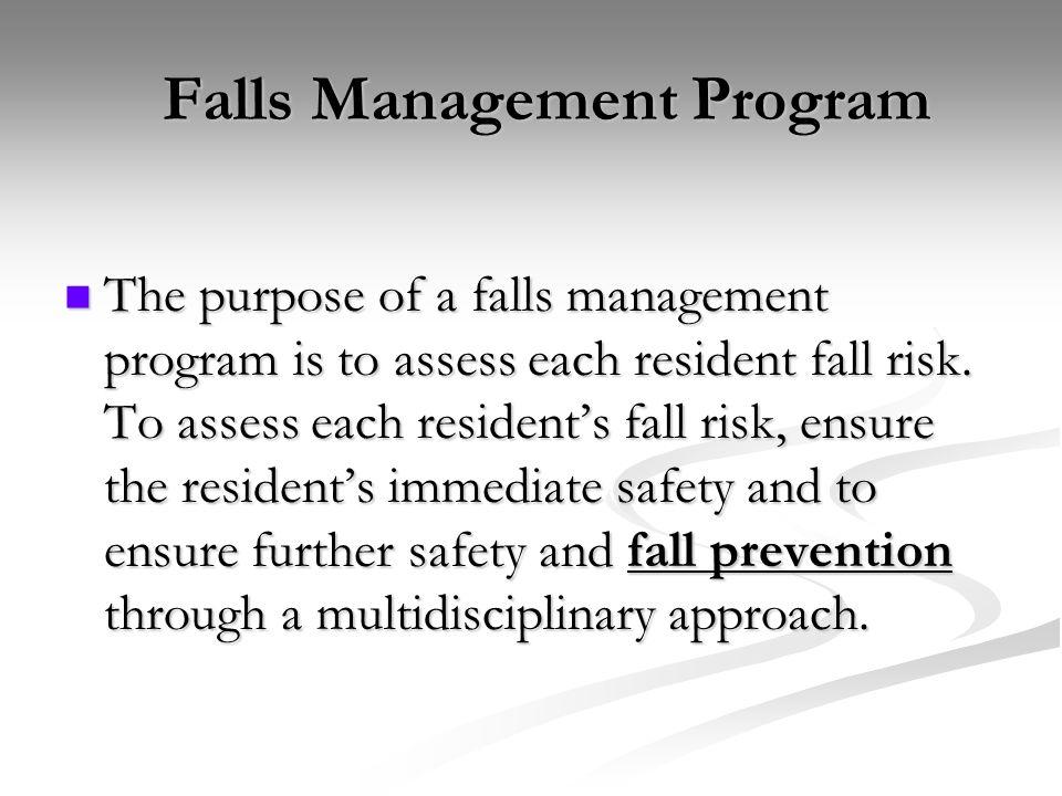 Falls Management Program Falls Management Program The purpose of a falls management program is to assess each resident fall risk. To assess each resid