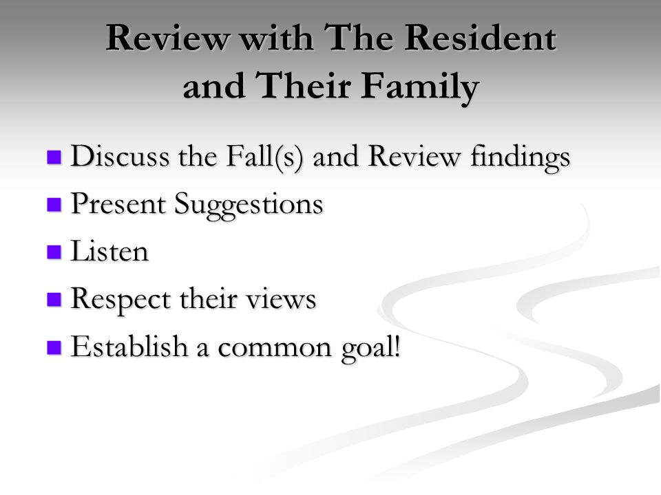 Review with The Resident and Their Family Discuss the Fall(s) and Review findings Discuss the Fall(s) and Review findings Present Suggestions Present