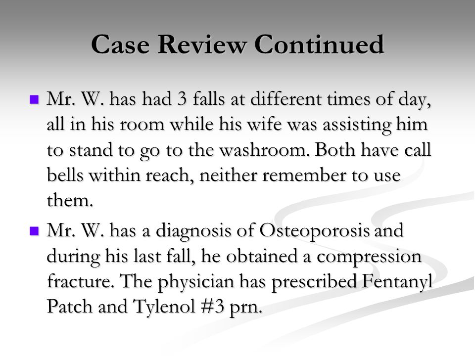 Case Review Continued Mr. W. has had 3 falls at different times of day, all in his room while his wife was assisting him to stand to go to the washroo
