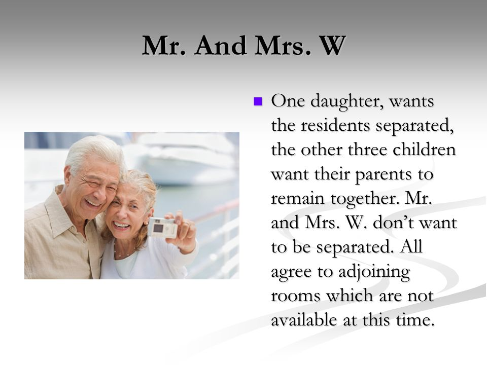 Mr. And Mrs. W One daughter, wants the residents separated, the other three children want their parents to remain together. Mr. and Mrs. W. dont want