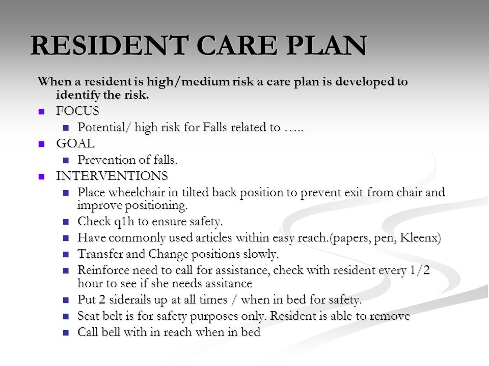 RESIDENT CARE PLAN When a resident is high/medium risk a care plan is developed to identify the risk. FOCUS FOCUS Potential/ high risk for Falls relat