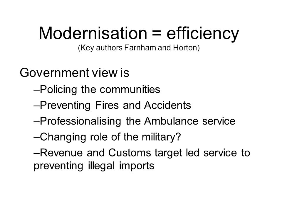 Modernisation = efficiency (Key authors Farnham and Horton) Government view is –Policing the communities –Preventing Fires and Accidents –Professional