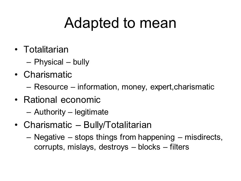 Adapted to mean Totalitarian –Physical – bully Charismatic –Resource – information, money, expert,charismatic Rational economic –Authority – legitimate Charismatic – Bully/Totalitarian –Negative – stops things from happening – misdirects, corrupts, mislays, destroys – blocks – filters