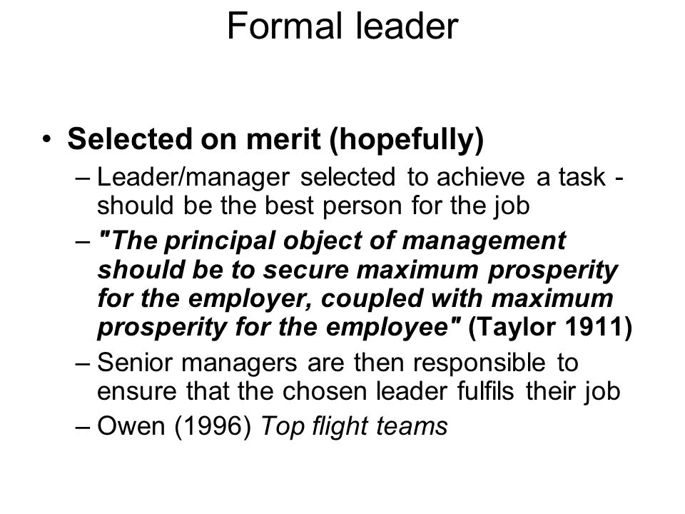 Formal leader Selected on merit (hopefully) –Leader/manager selected to achieve a task - should be the best person for the job – The principal object of management should be to secure maximum prosperity for the employer, coupled with maximum prosperity for the employee (Taylor 1911) –Senior managers are then responsible to ensure that the chosen leader fulfils their job –Owen (1996) Top flight teams
