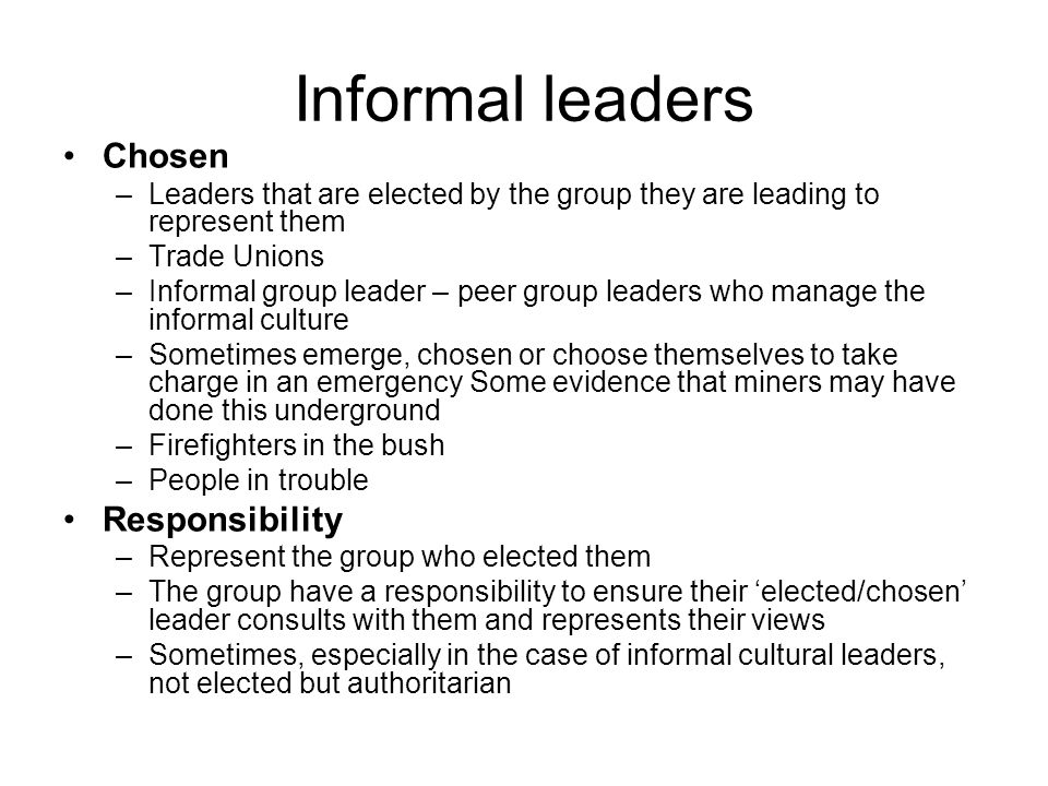Informal leaders Chosen –Leaders that are elected by the group they are leading to represent them –Trade Unions –Informal group leader – peer group leaders who manage the informal culture –Sometimes emerge, chosen or choose themselves to take charge in an emergency Some evidence that miners may have done this underground –Firefighters in the bush –People in trouble Responsibility –Represent the group who elected them –The group have a responsibility to ensure their elected/chosen leader consults with them and represents their views –Sometimes, especially in the case of informal cultural leaders, not elected but authoritarian