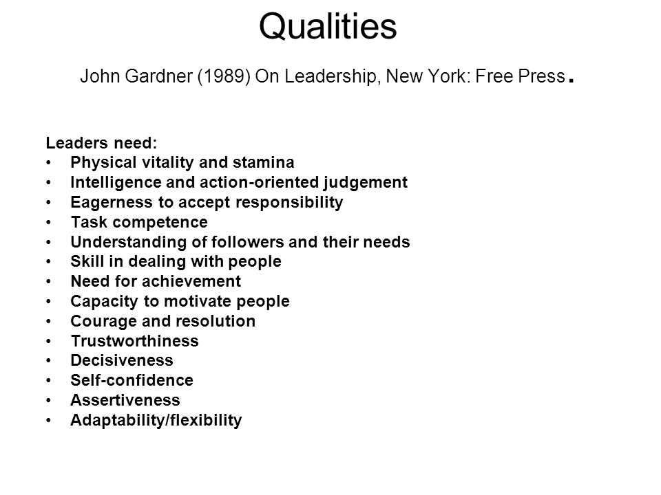 Qualities John Gardner (1989) On Leadership, New York: Free Press. Leaders need: Physical vitality and stamina Intelligence and action-oriented judgem
