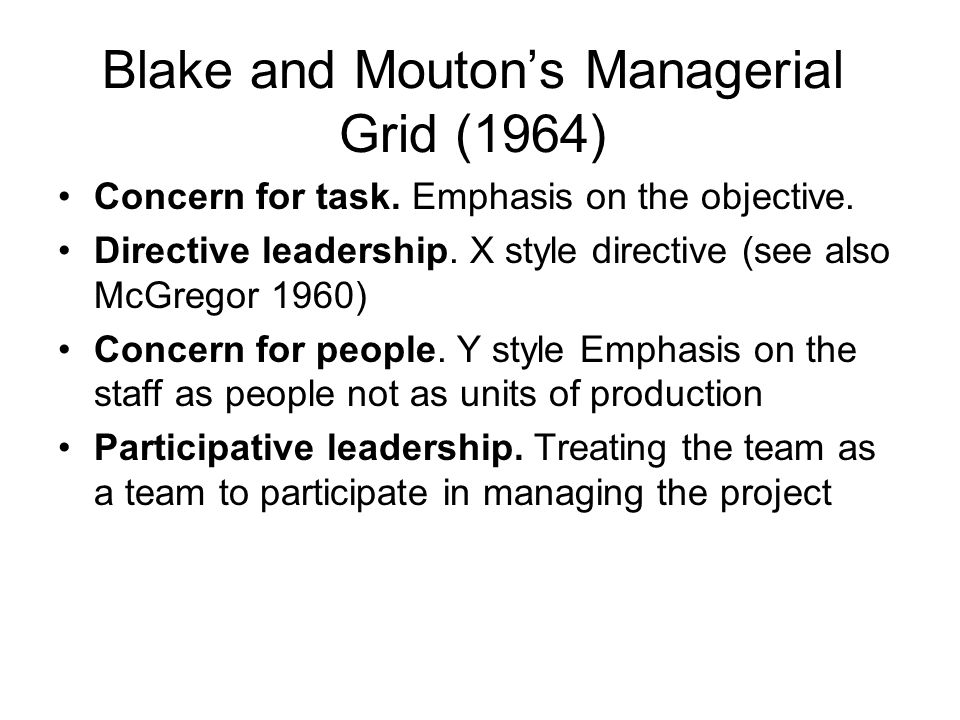 Blake and Moutons Managerial Grid (1964) Concern for task. Emphasis on the objective. Directive leadership. X style directive (see also McGregor 1960)