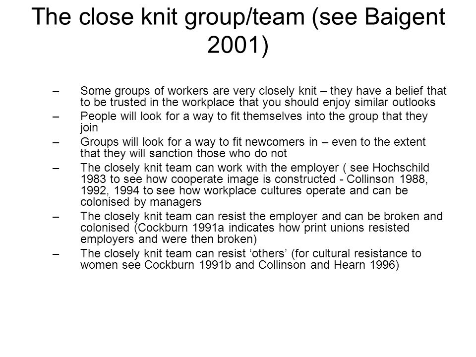 The close knit group/team (see Baigent 2001) –Some groups of workers are very closely knit – they have a belief that to be trusted in the workplace that you should enjoy similar outlooks –People will look for a way to fit themselves into the group that they join –Groups will look for a way to fit newcomers in – even to the extent that they will sanction those who do not –The closely knit team can work with the employer ( see Hochschild 1983 to see how cooperate image is constructed - Collinson 1988, 1992, 1994 to see how workplace cultures operate and can be colonised by managers –The closely knit team can resist the employer and can be broken and colonised (Cockburn 1991a indicates how print unions resisted employers and were then broken) –The closely knit team can resist others (for cultural resistance to women see Cockburn 1991b and Collinson and Hearn 1996)