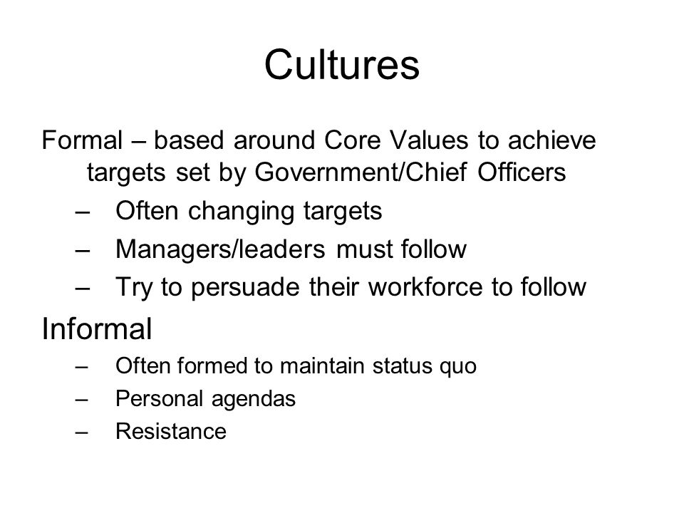 Cultures Formal – based around Core Values to achieve targets set by Government/Chief Officers –Often changing targets –Managers/leaders must follow –Try to persuade their workforce to follow Informal –Often formed to maintain status quo –Personal agendas –Resistance